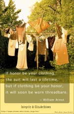 If honor be your clothing, the suit will last a lifetime, but if clothing be your honor, it will soon be worn threadbare -- William Arnot